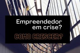 Empreendedor: Como Crescer na Crise? Quais são as Oportunidades?