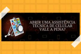 Assistência Técnica de celular — Vale a pena abrir uma?