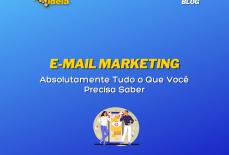 E-mail Marketing: Absolutamente Tudo o Que Você Precisa Saber
